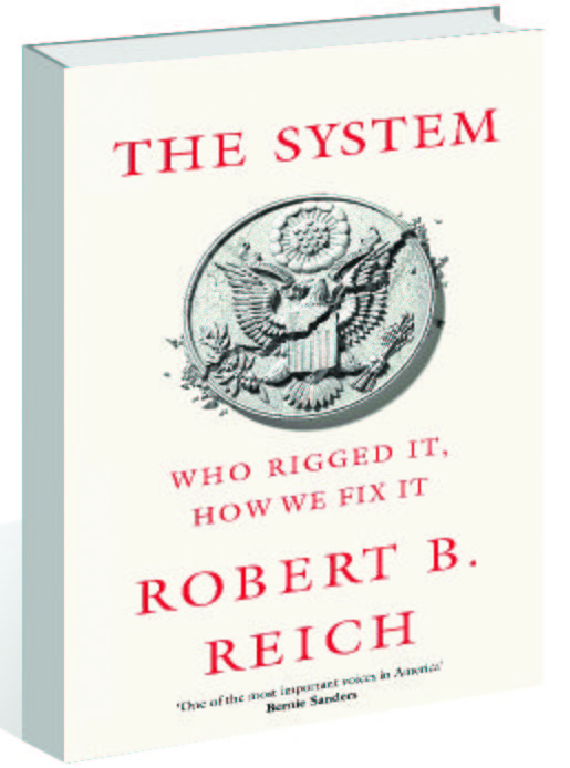 Robert B. Reich's The System: Who Rigged It. How We Fix It.